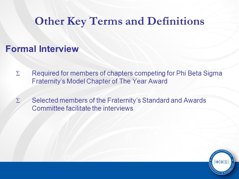 Other Key Terms and Definitions Formal Interview  Required for members of chapters competing for Phi Beta Sigma Fraternity's Model Chapter of The Year Award  Selected members of the Fraternity's Standard and Awards Committee facilitate the interviews