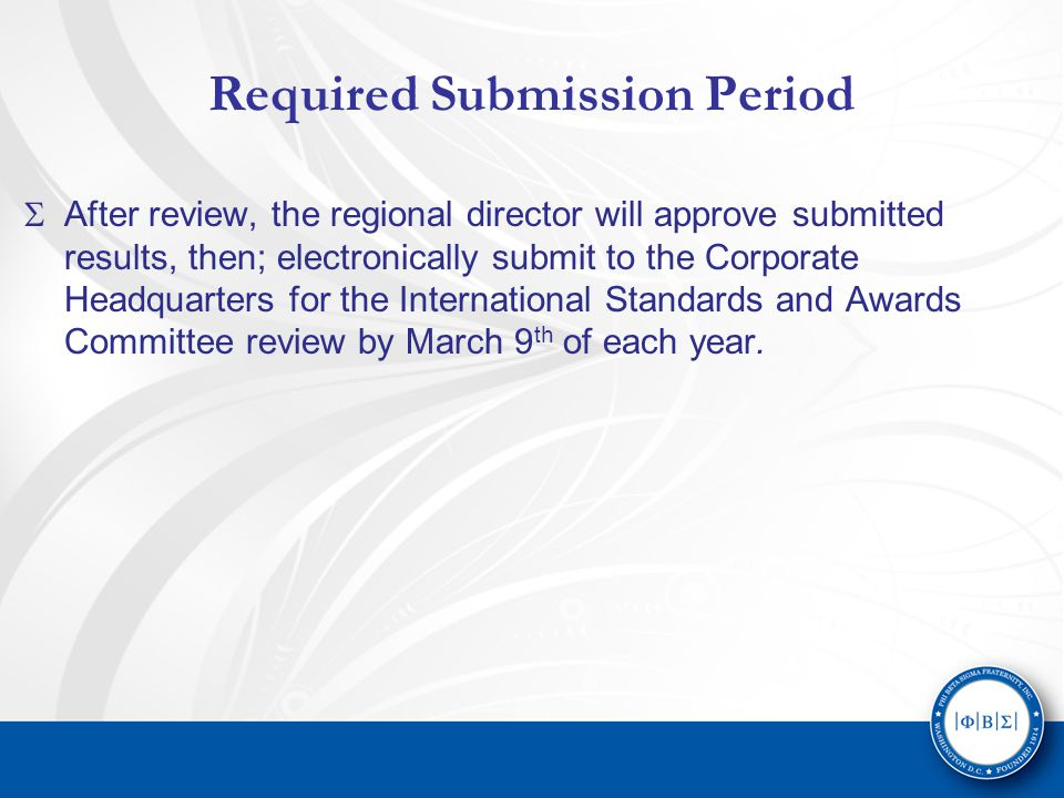 Required Submission Period  After review, the regional director will approve submitted results, then; electronically submit to the Corporate Headquarters for the International Standards and Awards Committee review by March 9 th of each year.