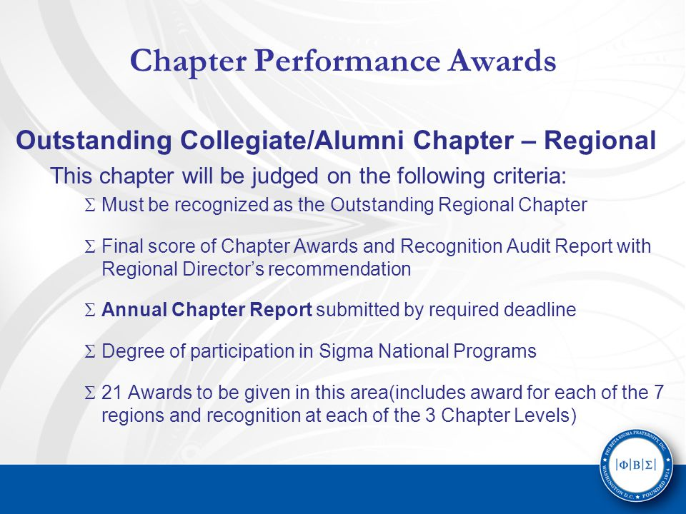 Chapter Performance Awards Outstanding Collegiate/Alumni Chapter – Regional This chapter will be judged on the following criteria:  Must be recognized as the Outstanding Regional Chapter  Final score of Chapter Awards and Recognition Audit Report with Regional Director's recommendation  Annual Chapter Report submitted by required deadline  Degree of participation in Sigma National Programs  21 Awards to be given in this area(includes award for each of the 7 regions and recognition at each of the 3 Chapter Levels)