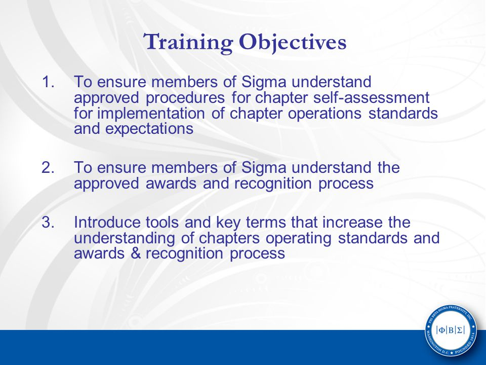 1.To ensure members of Sigma understand approved procedures for chapter self-assessment for implementation of chapter operations standards and expectations 2.To ensure members of Sigma understand the approved awards and recognition process 3.Introduce tools and key terms that increase the understanding of chapters operating standards and awards & recognition process Training Objectives