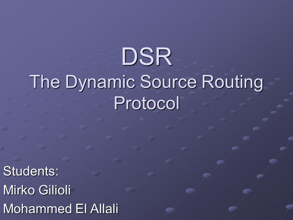 DSR The Dynamic Source Routing Protocol Students: Mirko Gilioli Mohammed El Allali