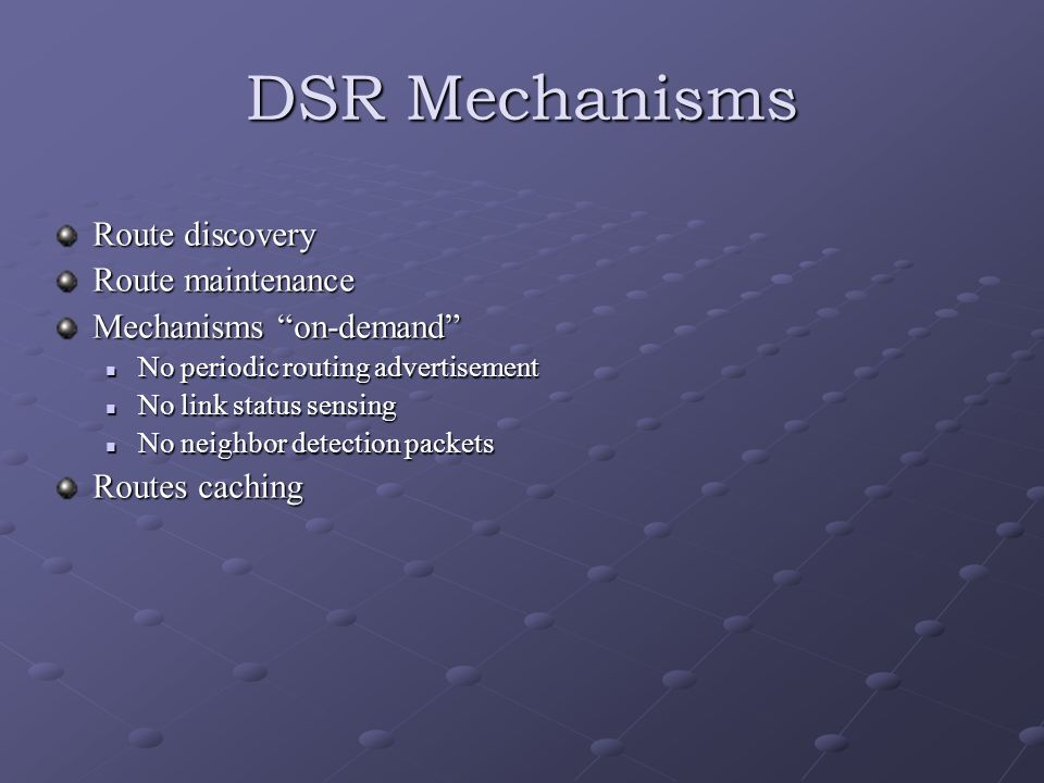 DSR Mechanisms Route discovery Route maintenance Mechanisms on-demand No periodic routing advertisement No periodic routing advertisement No link status sensing No link status sensing No neighbor detection packets No neighbor detection packets Routes caching