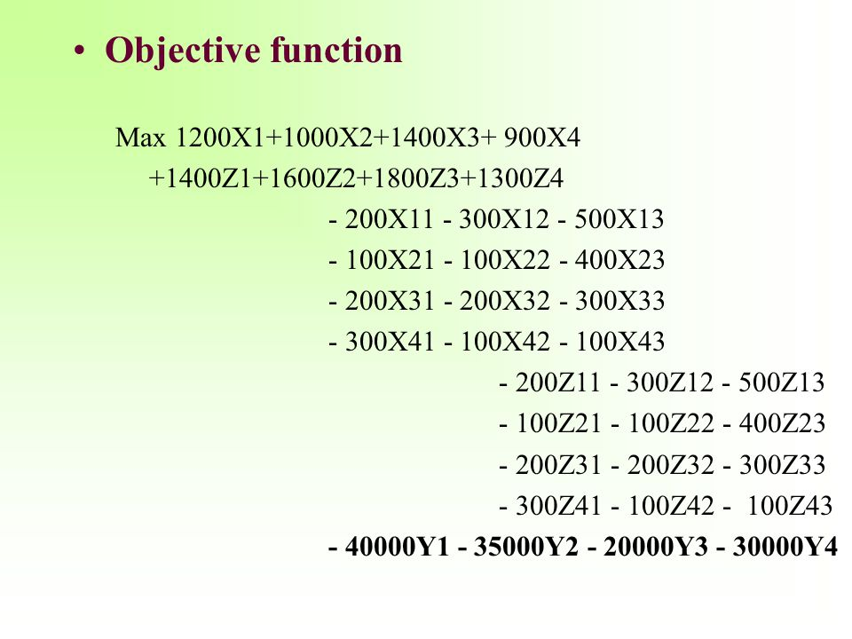Objective function Max 1200X1+1000X2+1400X3+ 900X4 +1400Z1+1600Z2+1800Z3+1300Z4 - 200X11 - 300X12 - 500X13 - 100X21 - 100X22 - 400X23 - 200X31 - 200X3