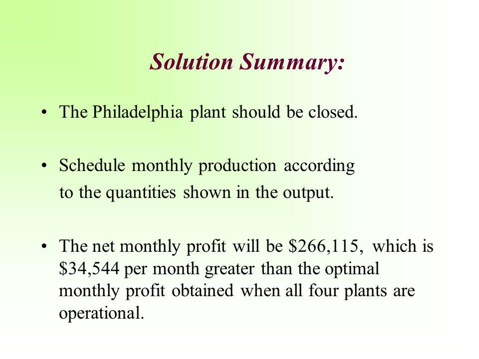 Solution Summary: The Philadelphia plant should be closed. Schedule monthly production according to the quantities shown in the output. The net monthl