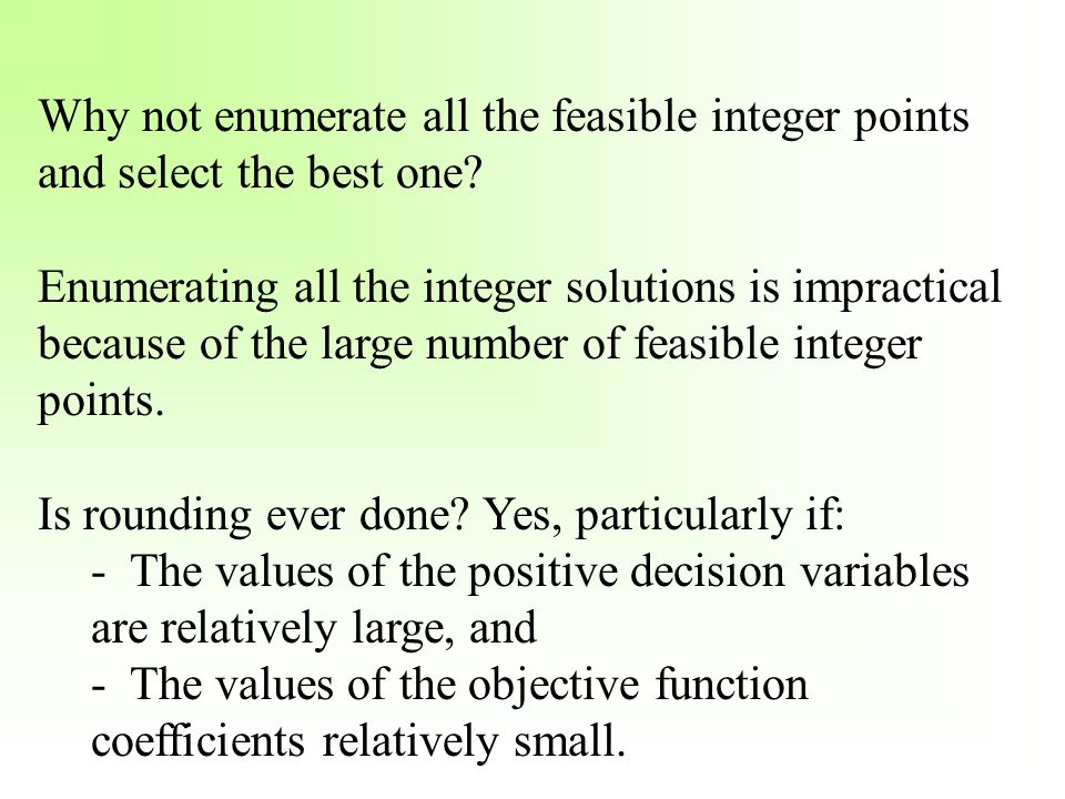 Why not enumerate all the feasible integer points and select the best one? Enumerating all the integer solutions is impractical because of the large n