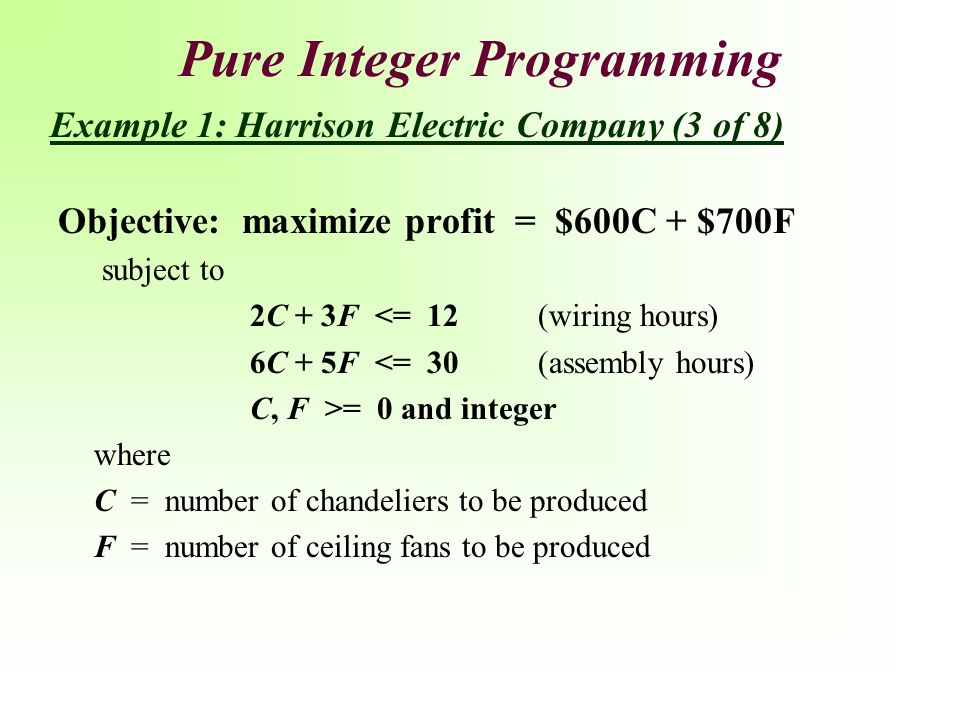 Pure Integer Programming Objective: maximize profit = $600C + $700F subject to 2C + 3F <= 12(wiring hours) 6C + 5F <= 30(assembly hours) C, F >= 0 and