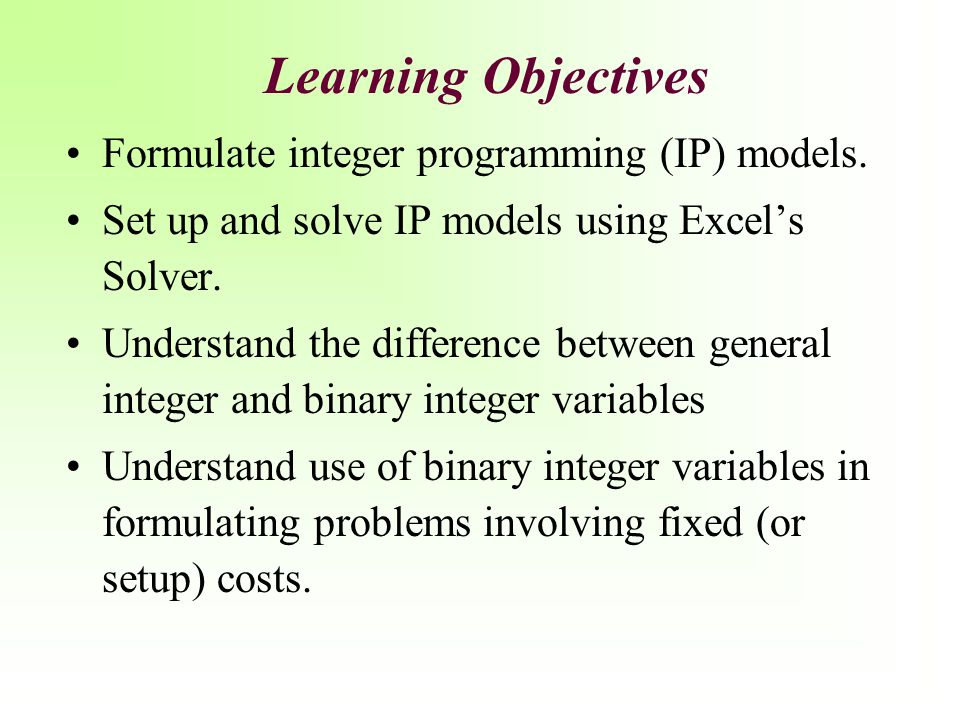 Learning Objectives Formulate integer programming (IP) models. Set up and solve IP models using Excel's Solver. Understand the difference between gene