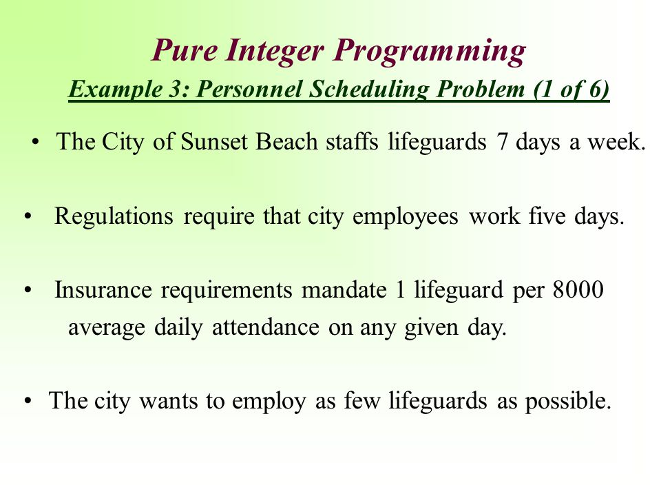 Pure Integer Programming Example 3: Personnel Scheduling Problem (1 of 6) The City of Sunset Beach staffs lifeguards 7 days a week. Regulations requir
