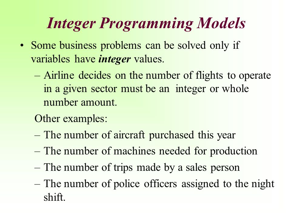 Integer Programming Models Some business problems can be solved only if variables have integer values. –Airline decides on the number of flights to op