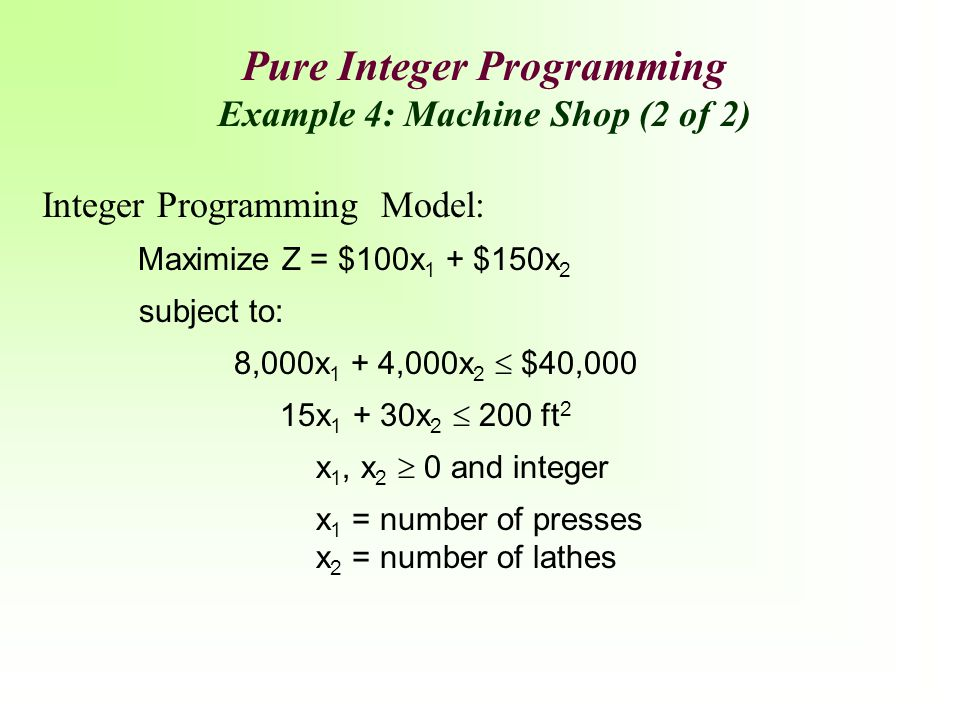 Pure Integer Programming Example 4: Machine Shop (2 of 2) Integer Programming Model: Maximize Z = $100x 1 + $150x 2 subject to: 8,000x 1 + 4,000x 2 