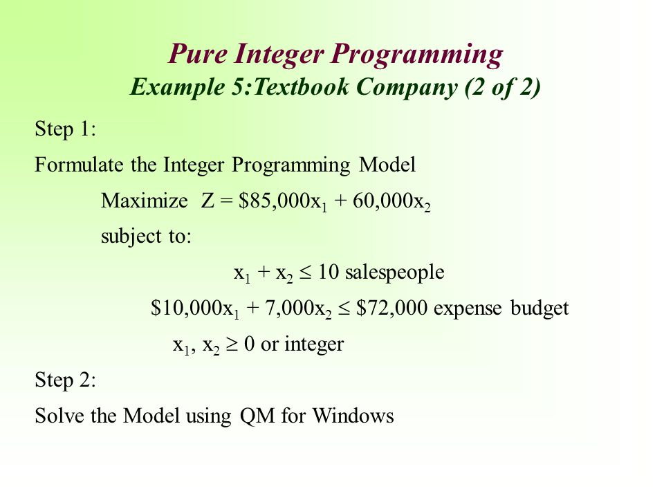 Step 1: Formulate the Integer Programming Model Maximize Z = $85,000x 1 + 60,000x 2 subject to: x 1 + x 2  10 salespeople $10,000x 1 + 7,000x 2  $72