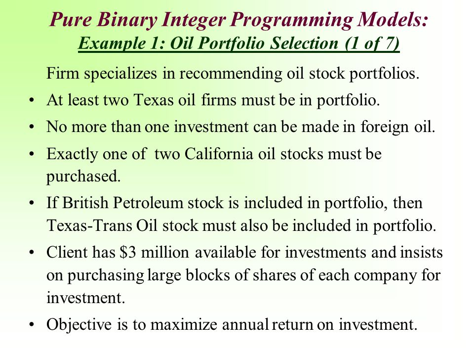 Pure Binary Integer Programming Models: Example 1: Oil Portfolio Selection (1 of 7) Firm specializes in recommending oil stock portfolios. At least tw
