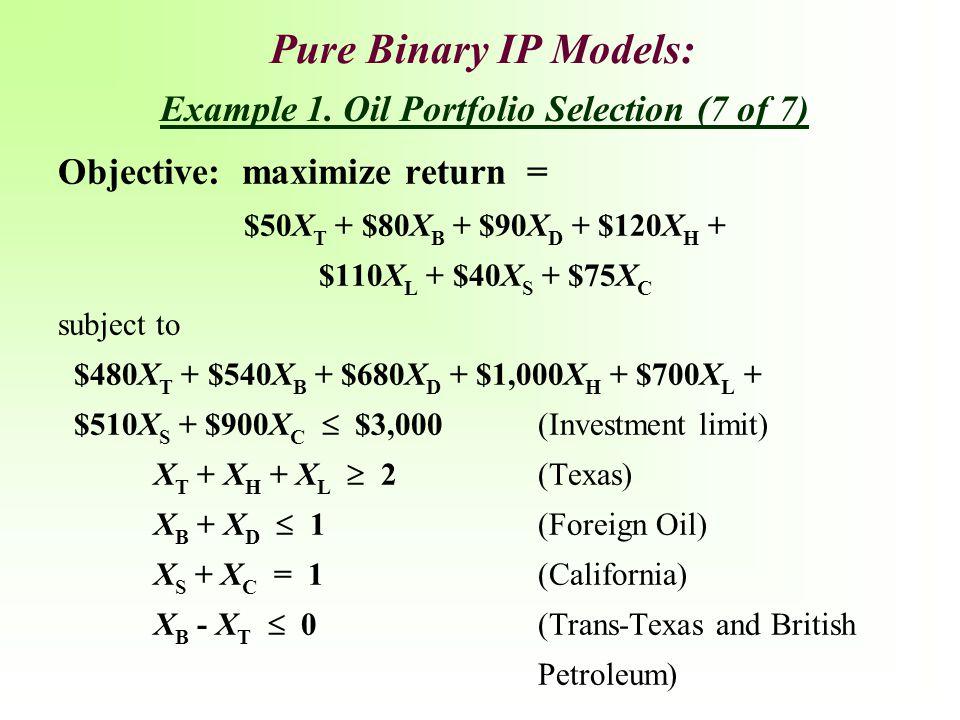 Pure Binary IP Models: Objective: maximize return = $50X T + $80X B + $90X D + $120X H + $110X L + $40X S + $75X C subject to $480X T + $540X B + $680