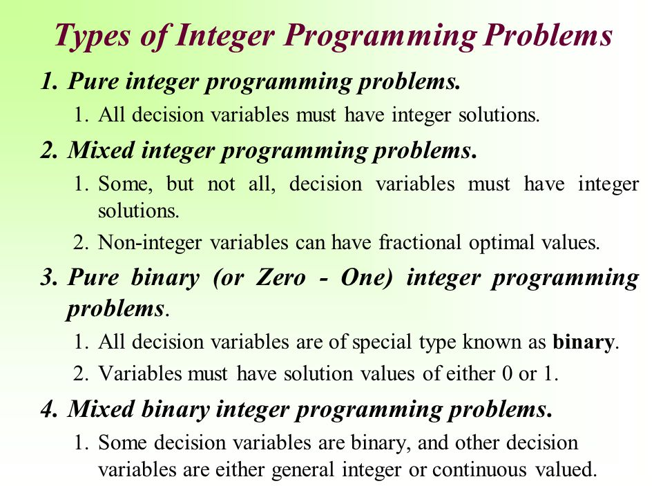 Types of Integer Programming Problems 1.Pure integer programming problems. 1.All decision variables must have integer solutions. 2.Mixed integer progr