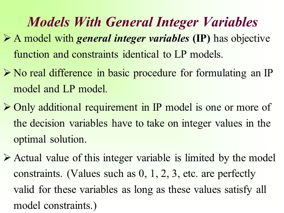 Integer Programming Model: Maximize Z = 300x 1 + 90x 2 + 400x 3 + 150x subject to: $35,000x 1 + 10,000x 2 + 25,000x 3 + 90,000x 4  $120,000 4x 1 + 2x 2 + 7x 3 + 3x 3  12 acres x 1 + x 2  1 facility x 1, x 2, x 3, x 4 = 0 or 1 x 1 = construction of a swimming pool x 2 = construction of a tennis center x 3 = construction of an athletic field x 4 = construction of a gymnasium Pure Binary IP Models: Example 2: Construction Projects (2 of 2)