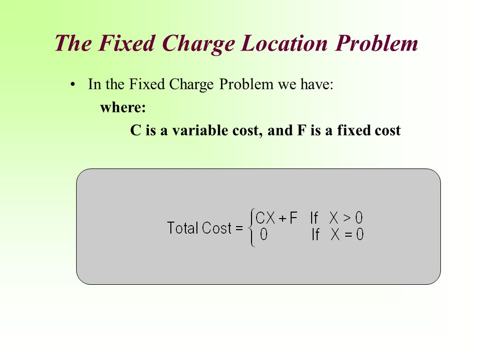 The Fixed Charge Location Problem In the Fixed Charge Problem we have: where: C is a variable cost, and F is a fixed cost