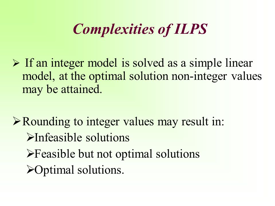 General Integer Variable (IP): Mixed Integer Programming A mixed integer linear programming model is one in which some, but not all, the variables are restricted integers.