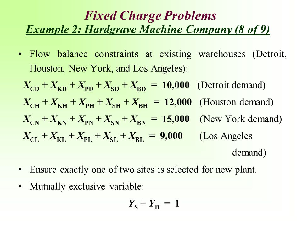 Fixed Charge Problems Flow balance constraints at existing warehouses (Detroit, Houston, New York, and Los Angeles): X CD + X KD + X PD + X SD + X BD