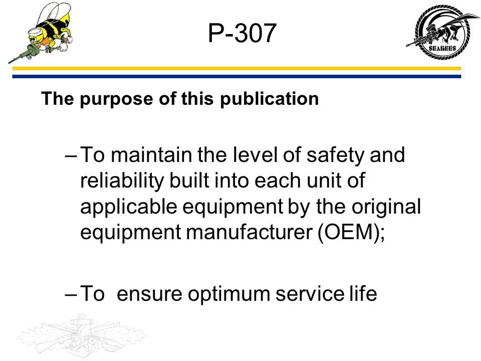 P-307 The purpose of this publication –To maintain the level of safety and reliability built into each unit of applicable equipment by the original eq