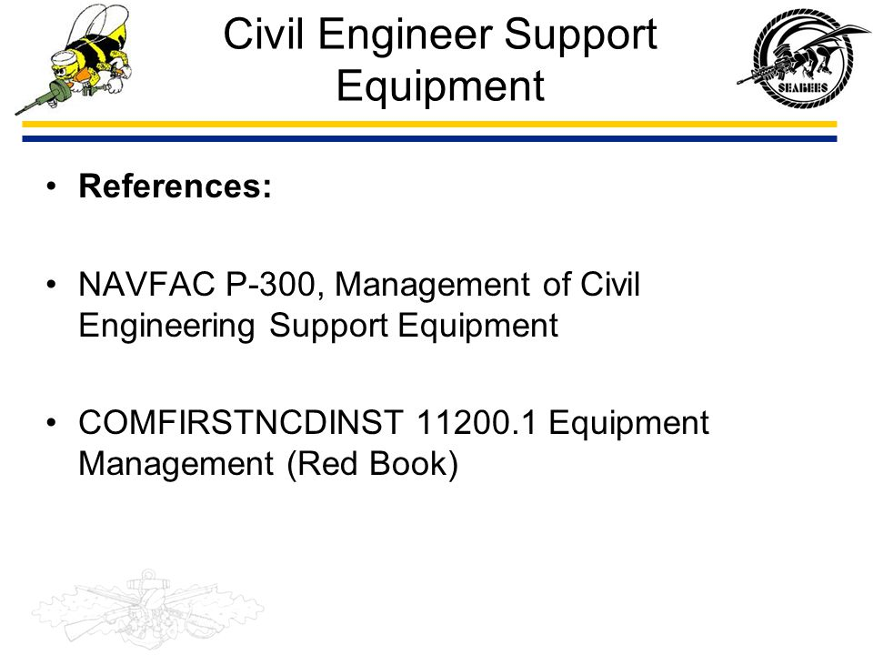 Civil Engineer Support Equipment References: NAVFAC P-300, Management of Civil Engineering Support Equipment COMFIRSTNCDINST 11200.1 Equipment Managem