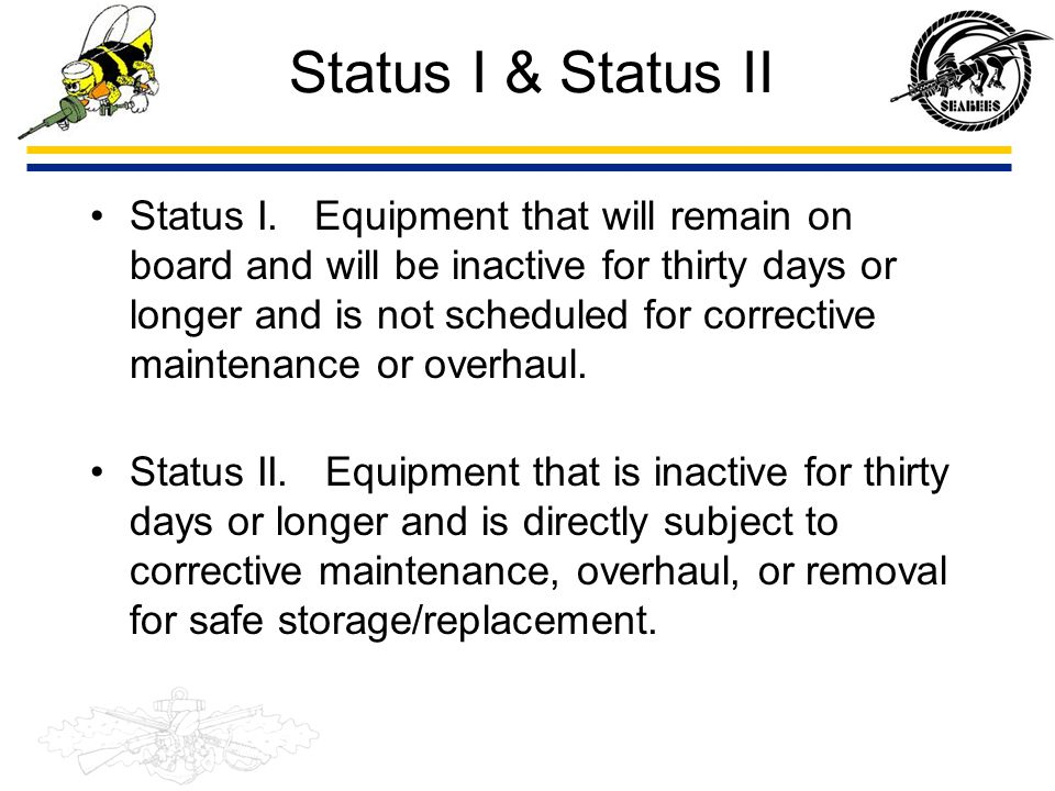 Status I & Status II Status I. Equipment that will remain on board and will be inactive for thirty days or longer and is not scheduled for corrective