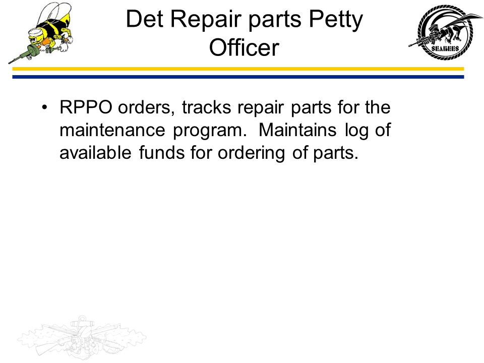 Det Repair parts Petty Officer RPPO orders, tracks repair parts for the maintenance program. Maintains log of available funds for ordering of parts.