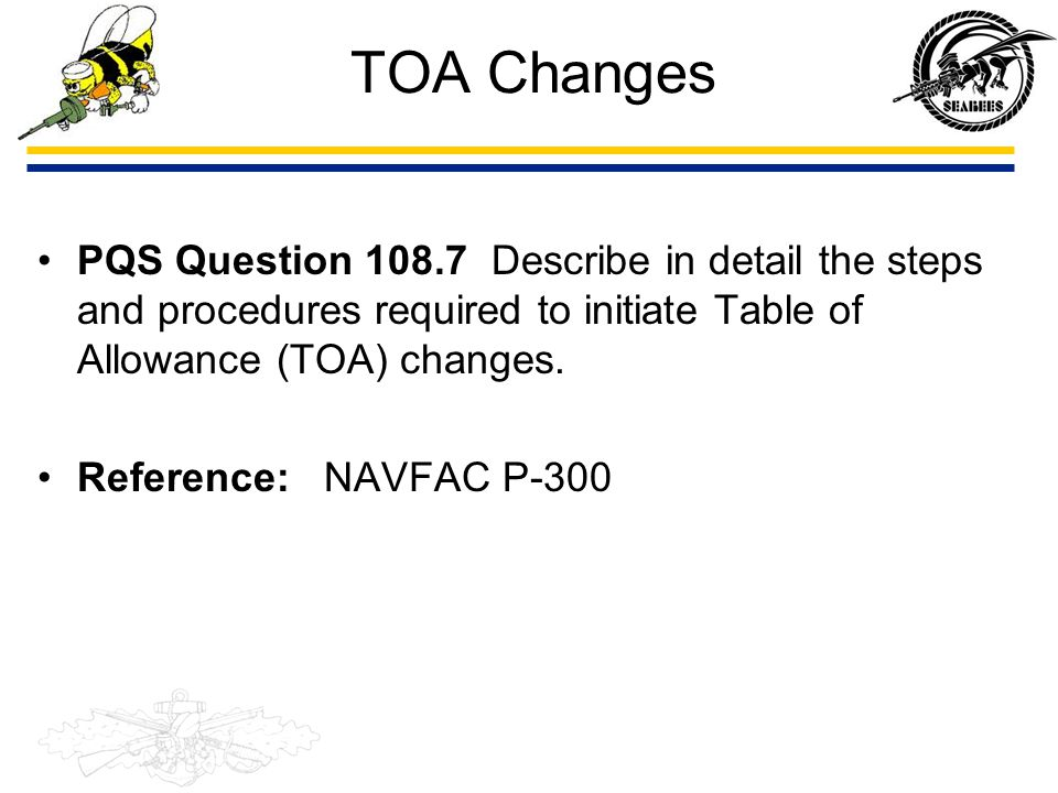 TOA Changes PQS Question 108.7 Describe in detail the steps and procedures required to initiate Table of Allowance (TOA) changes. Reference: NAVFAC P-