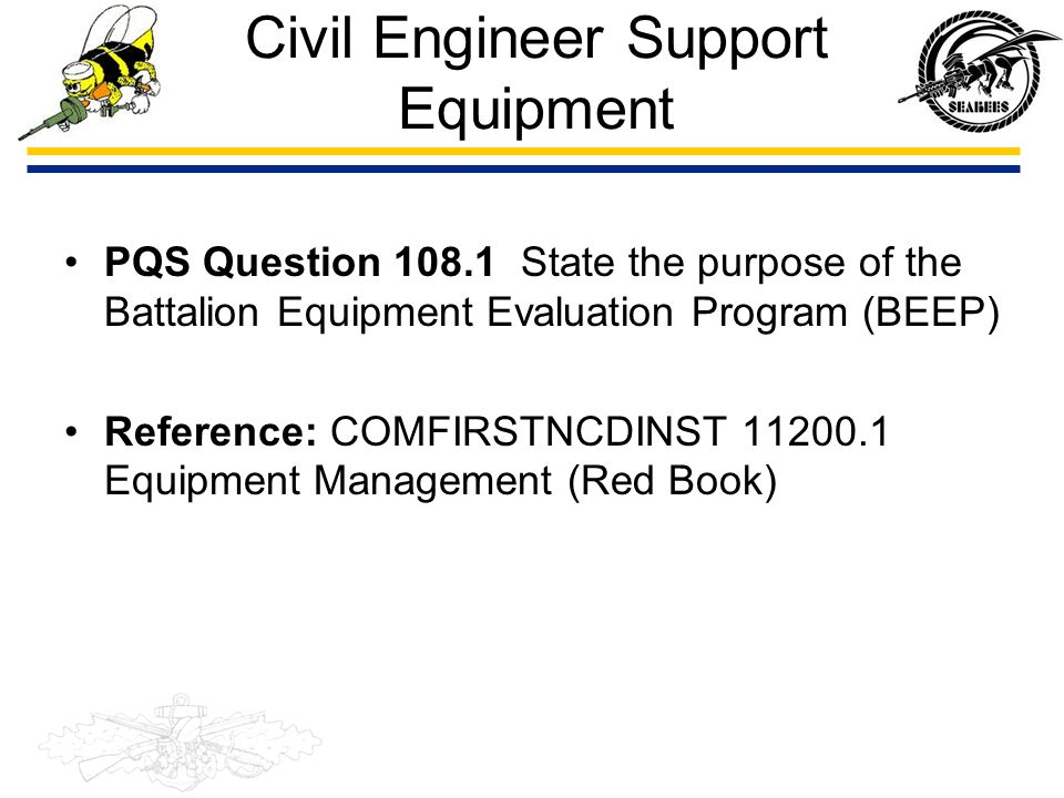 Civil Engineer Support Equipment PQS Question 108.1 State the purpose of the Battalion Equipment Evaluation Program (BEEP) Reference: COMFIRSTNCDINST