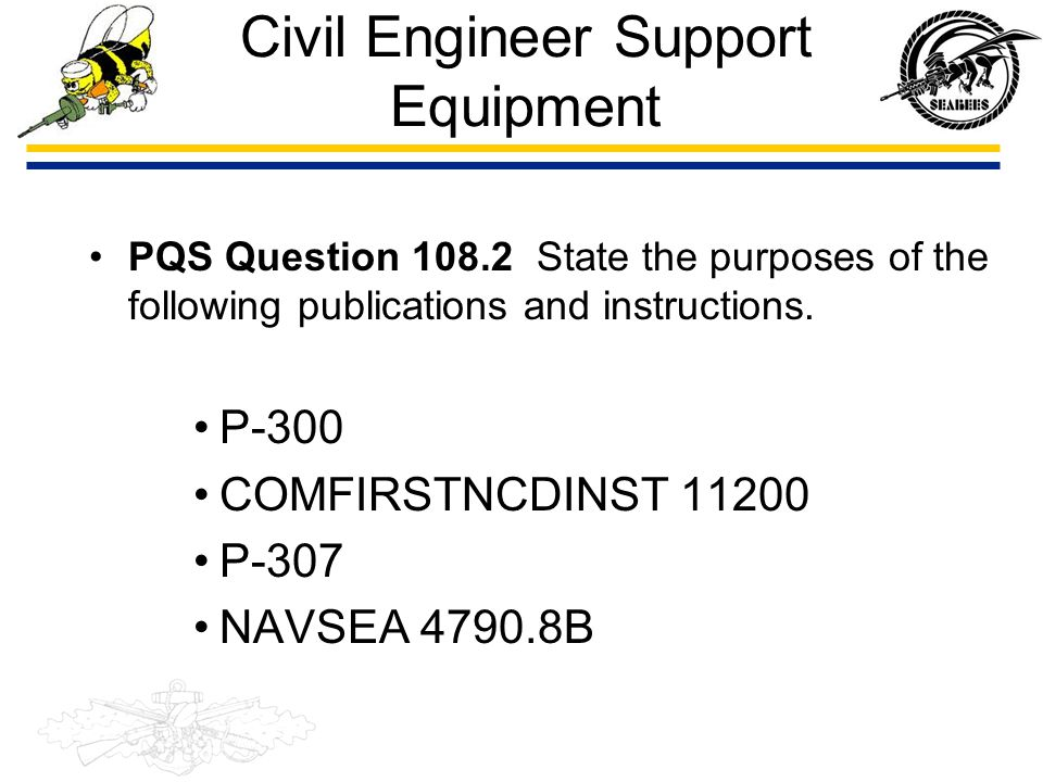 Civil Engineer Support Equipment PQS Question 108.2 State the purposes of the following publications and instructions. P-300 COMFIRSTNCDINST 11200 P-3