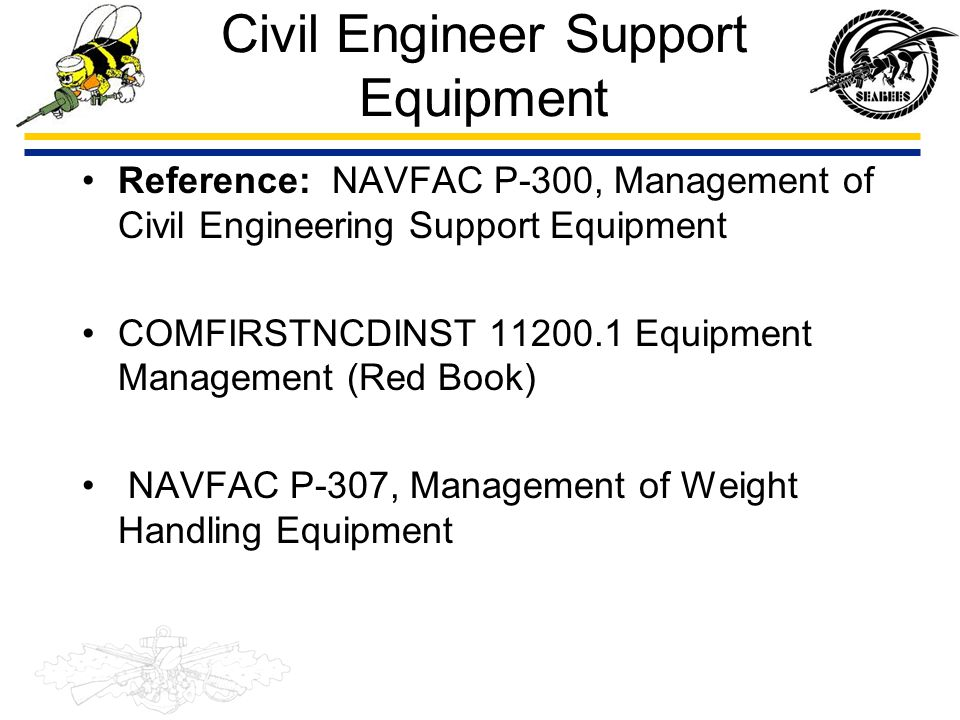 Civil Engineer Support Equipment Reference: NAVFAC P-300, Management of Civil Engineering Support Equipment COMFIRSTNCDINST 11200.1 Equipment Manageme