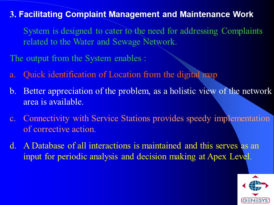 3. Facilitating Complaint Management and Maintenance Work System is designed to cater to the need for addressing Complaints related to the Water and S