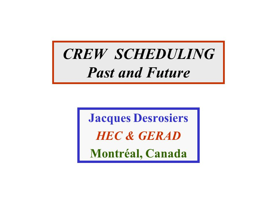 CREW SCHEDULING Past and Future Jacques Desrosiers HEC & GERAD Montréal, Canada