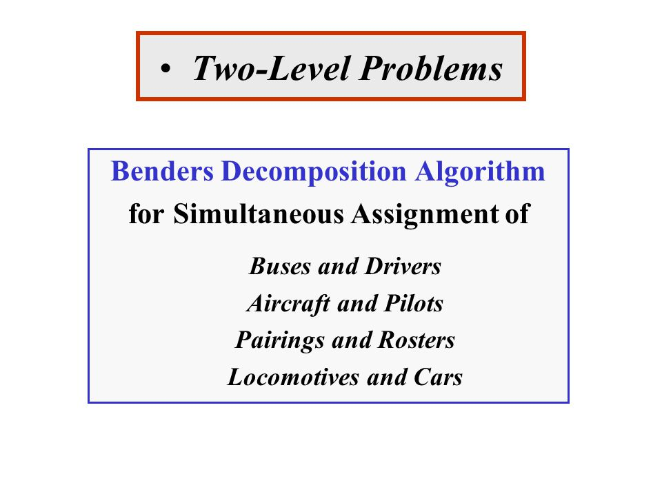 Two-Level Problems Benders Decomposition Algorithm for Simultaneous Assignment of Buses and Drivers Aircraft and Pilots Pairings and Rosters Locomotives and Cars