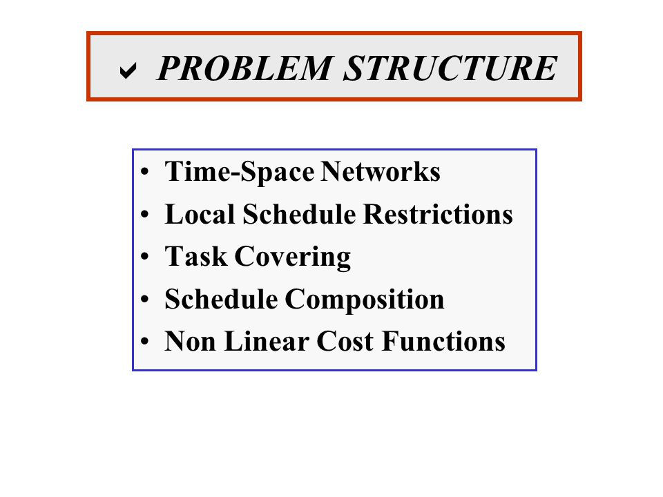  PROBLEM STRUCTURE Time-Space Networks Local Schedule Restrictions Task Covering Schedule Composition Non Linear Cost Functions