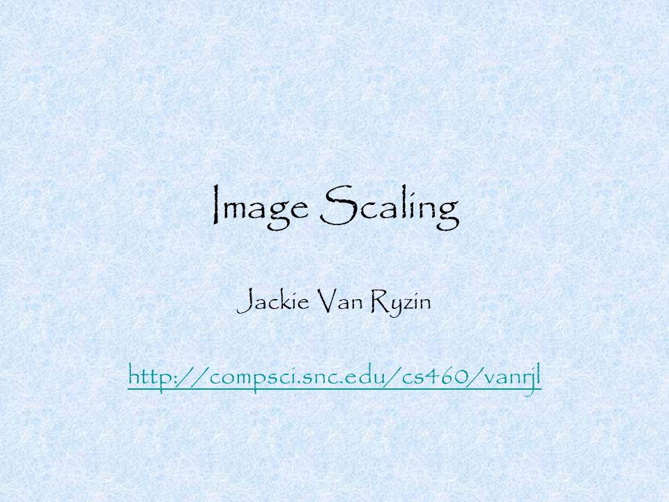 Image Scaling Jackie Van Ryzin http://compsci.snc.edu/cs460/vanrjl