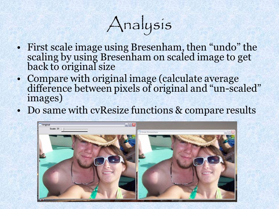 Analysis First scale image using Bresenham, then undo the scaling by using Bresenham on scaled image to get back to original size Compare with original image (calculate average difference between pixels of original and un-scaled images) Do same with cvResize functions & compare results