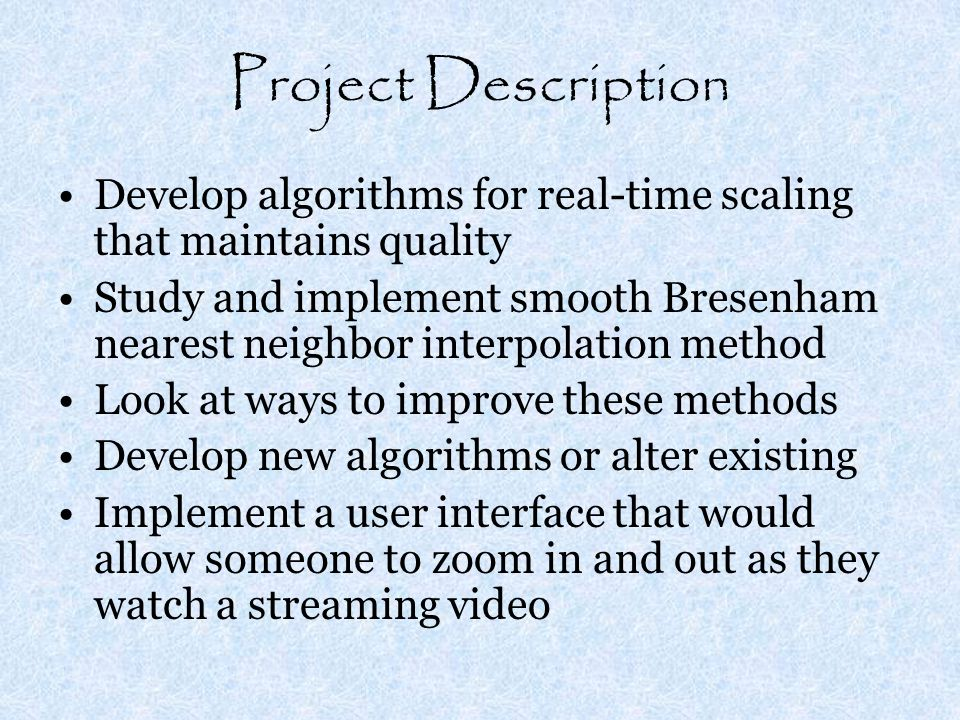 Project Description Develop algorithms for real-time scaling that maintains quality Study and implement smooth Bresenham nearest neighbor interpolation method Look at ways to improve these methods Develop new algorithms or alter existing Implement a user interface that would allow someone to zoom in and out as they watch a streaming video
