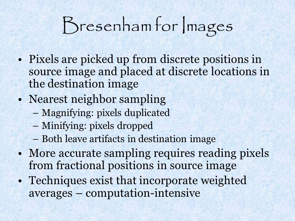 Bresenham for Images Pixels are picked up from discrete positions in source image and placed at discrete locations in the destination image Nearest neighbor sampling –Magnifying: pixels duplicated –Minifying: pixels dropped –Both leave artifacts in destination image More accurate sampling requires reading pixels from fractional positions in source image Techniques exist that incorporate weighted averages – computation-intensive