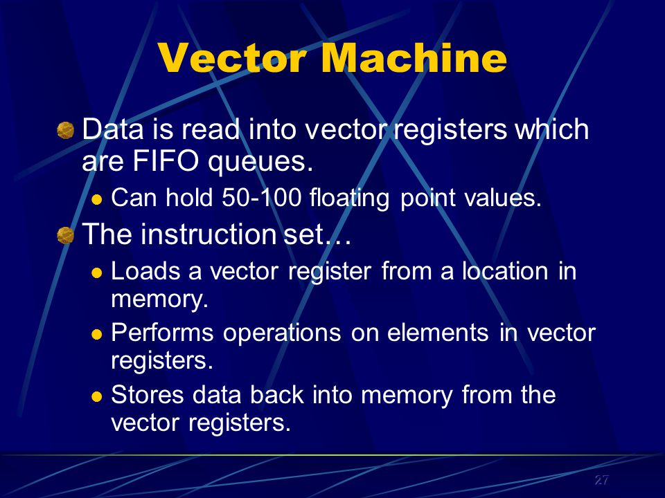 27 Vector Machine Data is read into vector registers which are FIFO queues.