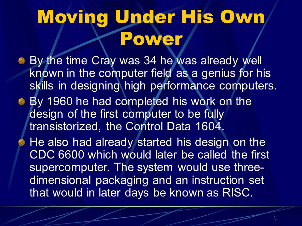 5 Moving Under His Own Power By the time Cray was 34 he was already well known in the computer field as a genius for his skills in designing high performance computers.