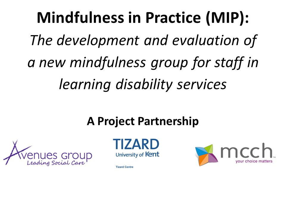 Mindfulness in Practice (MIP): The development and evaluation of a new mindfulness group for staff in learning disability services A Project Partnership