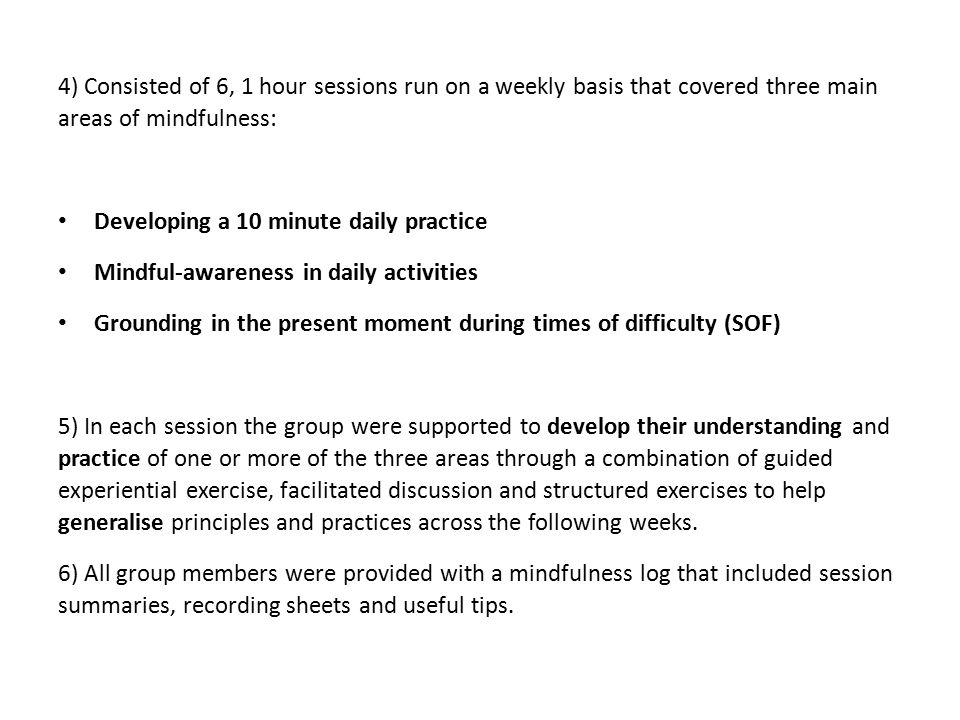4) Consisted of 6, 1 hour sessions run on a weekly basis that covered three main areas of mindfulness: Developing a 10 minute daily practice Mindful-awareness in daily activities Grounding in the present moment during times of difficulty (SOF) 5) In each session the group were supported to develop their understanding and practice of one or more of the three areas through a combination of guided experiential exercise, facilitated discussion and structured exercises to help generalise principles and practices across the following weeks.