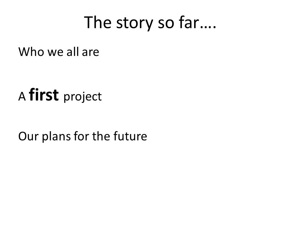 The story so far…. Who we all are A first project Our plans for the future