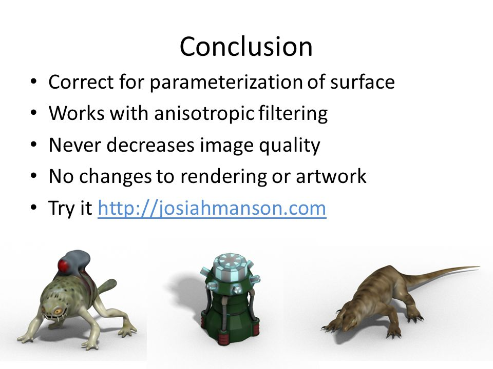 Conclusion Correct for parameterization of surface Works with anisotropic filtering Never decreases image quality No changes to rendering or artwork Try it http://josiahmanson.comhttp://josiahmanson.com