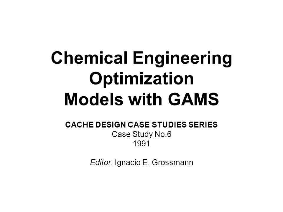 Chemical Engineering Optimization Models with GAMS CACHE DESIGN CASE STUDIES SERIES Case Study No.6 1991 Editor: Ignacio E. Grossmann
