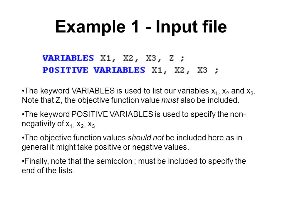 Example 1 - Input file The keyword VARIABLES is used to list our variables x 1, x 2 and x 3. Note that Z, the objective function value must also be in