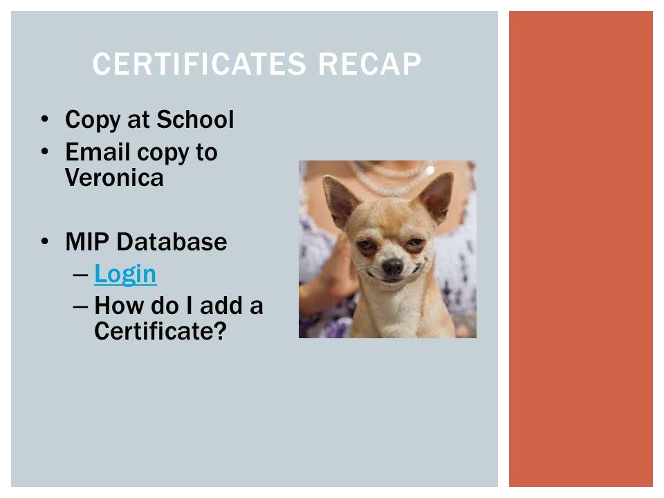 CERTIFICATES RECAP Copy at School Email copy to Veronica MIP Database – Login Login – How do I add a Certificate