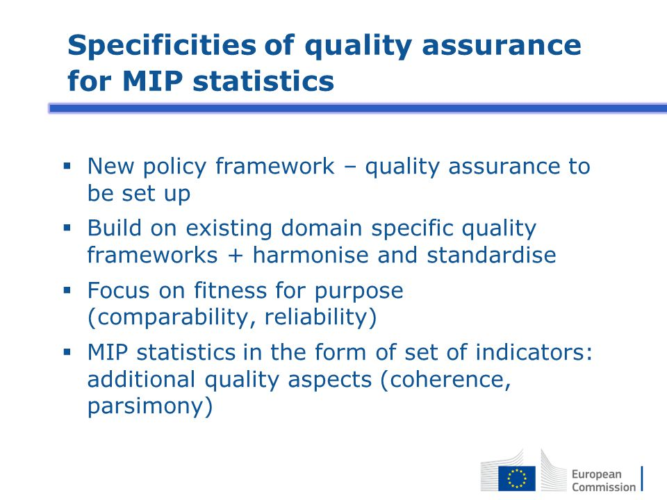 Specificities of quality assurance for MIP statistics  New policy framework – quality assurance to be set up  Build on existing domain specific quality frameworks + harmonise and standardise  Focus on fitness for purpose (comparability, reliability)  MIP statistics in the form of set of indicators: additional quality aspects (coherence, parsimony)