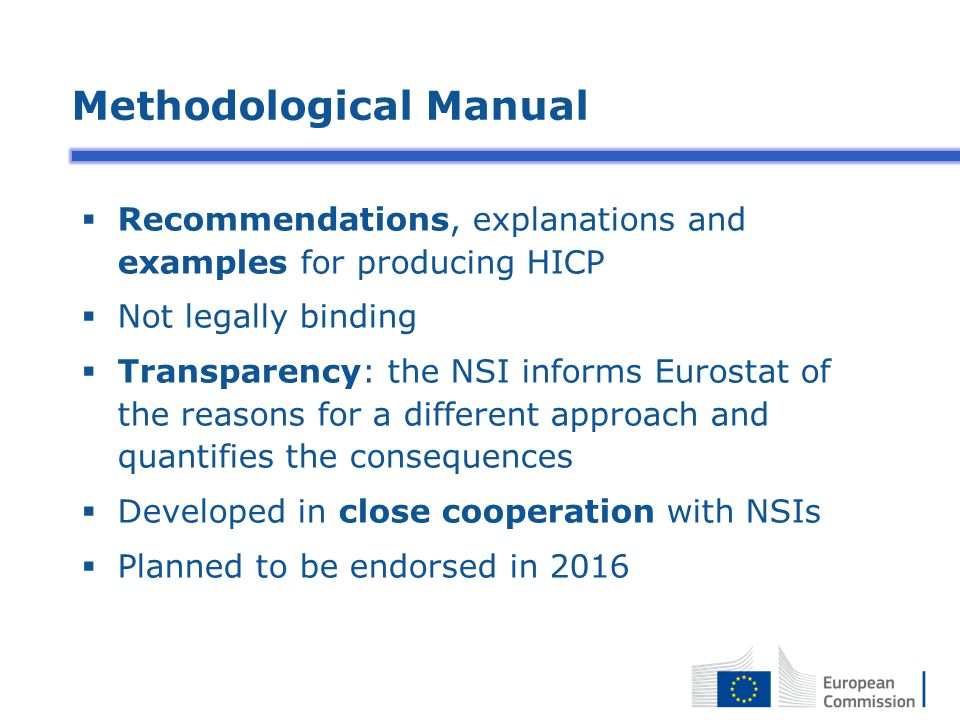 Methodological Manual  Recommendations, explanations and examples for producing HICP  Not legally binding  Transparency: the NSI informs Eurostat of the reasons for a different approach and quantifies the consequences  Developed in close cooperation with NSIs  Planned to be endorsed in 2016