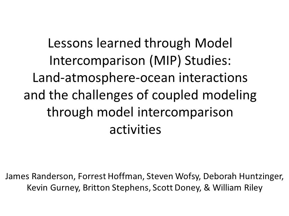 Lessons learned through Model Intercomparison (MIP) Studies: Land-atmosphere-ocean interactions and the challenges of coupled modeling through model intercomparison activities James Randerson, Forrest Hoffman, Steven Wofsy, Deborah Huntzinger, Kevin Gurney, Britton Stephens, Scott Doney, & William Riley